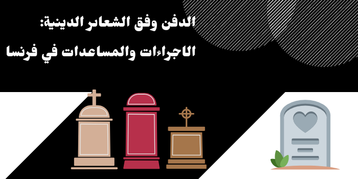 الدفن وفق الشعائر الدينية في فرنسا: الإجراءات والمساعدات الممكنة